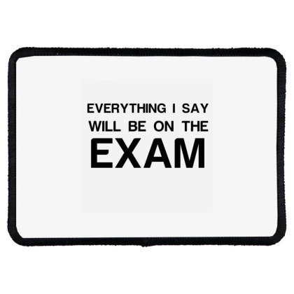 Everything I Say Will Be On The Exam Rectangle Patch Designed By Perfect Designers
