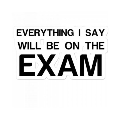 Everything I Say Will Be On The Exam Sticker Designed By Perfect Designers