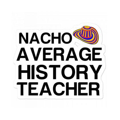 Nacho Average History Teacher Sticker Designed By Perfect Designers