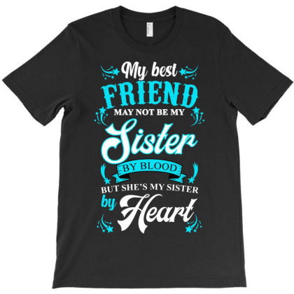 My Best Friend May Not Be My Sister By Blood But She's My Sister By He T-shirt Designed By Ashlıcar