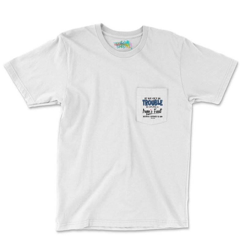 If We Get In Trouble It's My Papa's Fault   Blue Pocket T-shirt   Artistshot