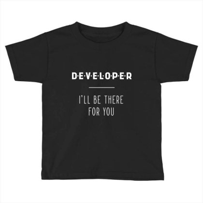 Developer I'll Be There For You - Gift Funny Jobs Toddler T-shirt Designed By Diogo Calheiros