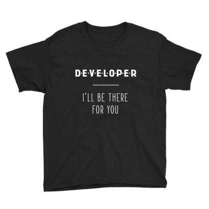 Developer I'll Be There For You - Gift Funny Jobs Youth Tee Designed By Diogo Calheiros