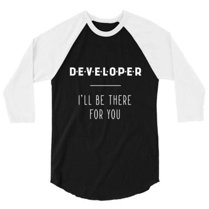 Developer I'll Be There For You - Gift Funny Jobs 3/4 Sleeve Shirt Designed By Diogo Calheiros