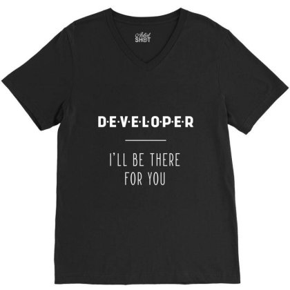 Developer I'll Be There For You - Gift Funny Jobs V-neck Tee Designed By Diogo Calheiros