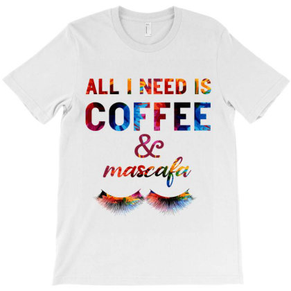 All I Need Is Coffee And Mascara T-shirt Designed By Bettercallsaul
