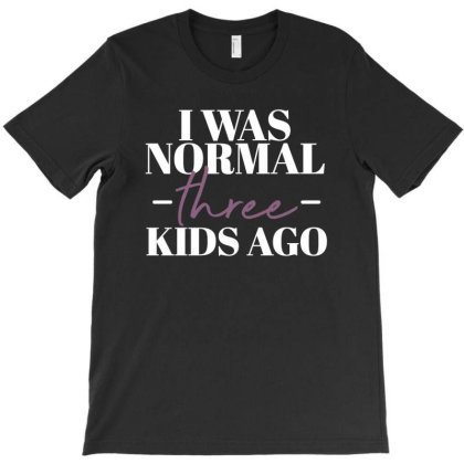 I Was Normal Three Kids Ago Funny Mother Gift T-shirt Designed By Koalastudio