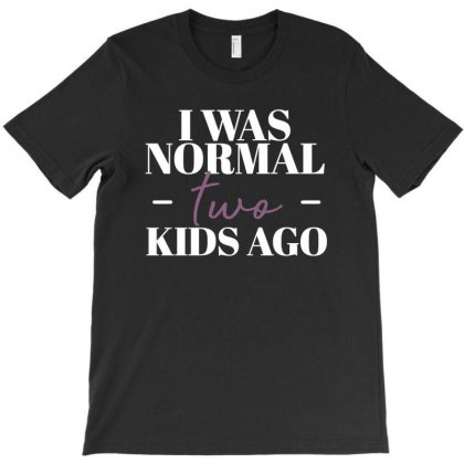 I Was Normal Two Kids Ago Funny Mother Gift T-shirt Designed By Koalastudio