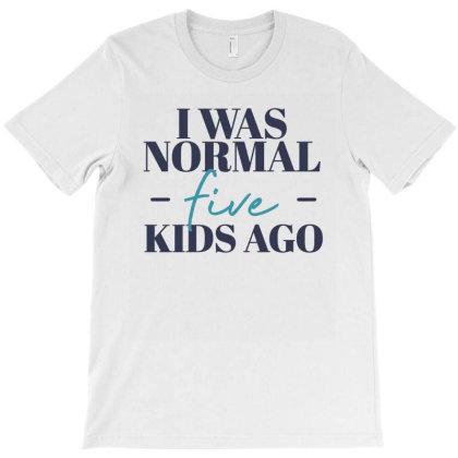 I Was Normal Five Kids Ago Funny Mother Gift T-shirt Designed By Koalastudio