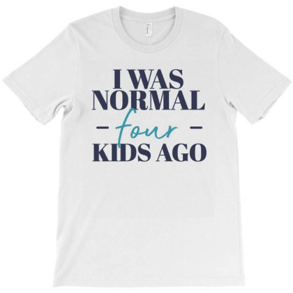 I Was Normal Four Kids Ago Funny Mother Gift T-shirt Designed By Koalastudio