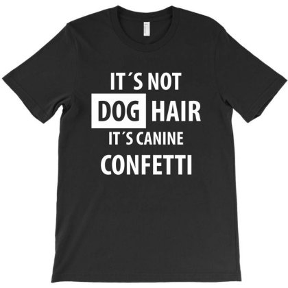 It's Not Dog Hair It's Canine Confetti | Funny Quotes T-shirt Designed By Rafaellopez