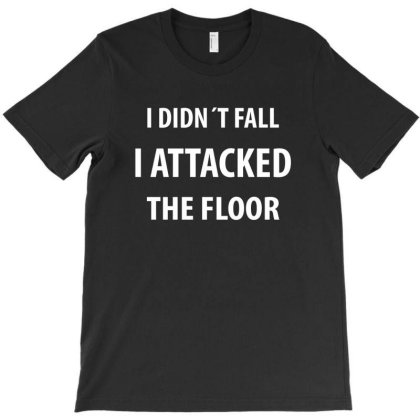 I Didnt Fall I Attacked The Floor | Funny Quotes | Funny Quotes T-shirt Designed By Rafaellopez