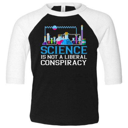Science Is Not A Liberal Conspiracy T Shirt Toddler 3/4 Sleeve Tee Designed By Gnuh79