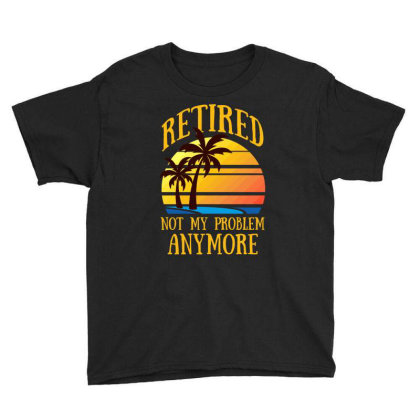 Retired Not My Problem Anymore T Shirt Youth Tee Designed By Gnuh79