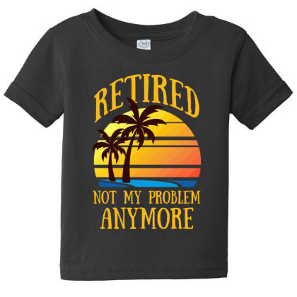 Retired Not My Problem Anymore T Shirt Baby Tee Designed By Gnuh79