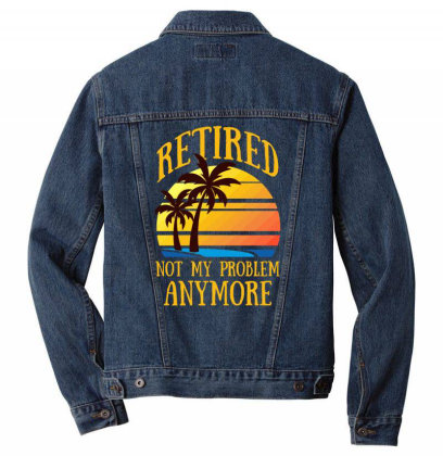 Retired Not My Problem Anymore T Shirt Men Denim Jacket Designed By Gnuh79