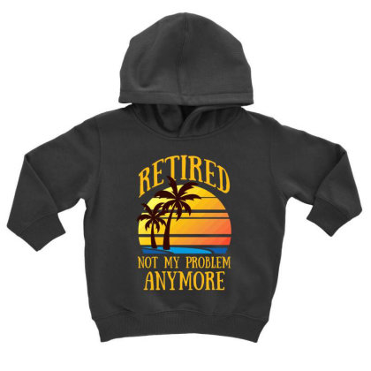 Retired Not My Problem Anymore T Shirt Toddler Hoodie Designed By Gnuh79