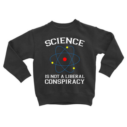 Science Is Not A Liberal Conspiracy Tshirt Toddler Sweatshirt Designed By Gnuh79