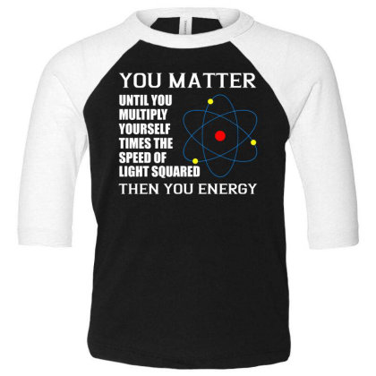 You Matter Then You Energy T Shirt Toddler 3/4 Sleeve Tee Designed By Gnuh79