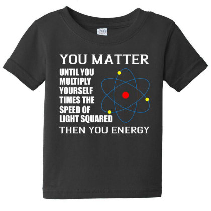 You Matter Then You Energy T Shirt Baby Tee Designed By Gnuh79