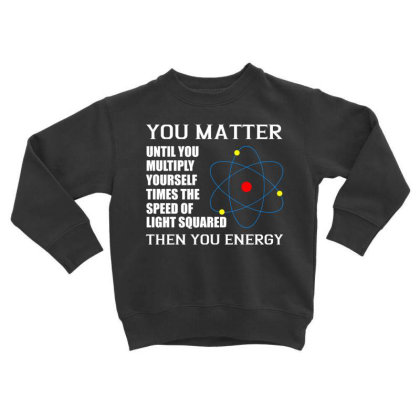 You Matter Then You Energy T Shirt Toddler Sweatshirt Designed By Gnuh79