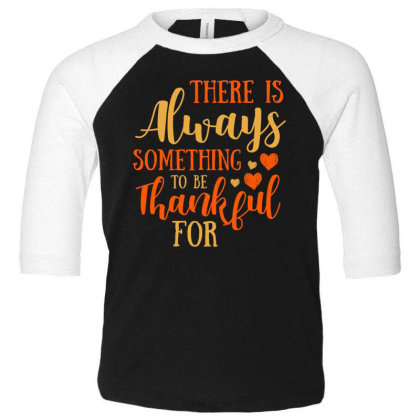 There Is Always Something To Be Thankful For T Shirt Toddler 3/4 Sleeve Tee Designed By Gnuh79