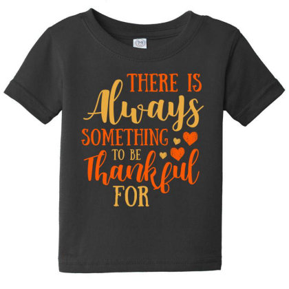 There Is Always Something To Be Thankful For T Shirt Baby Tee Designed By Gnuh79