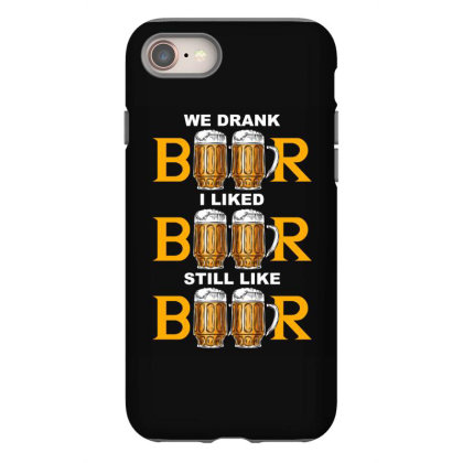 We Drank Beer I Liked Beer Still Like Beer T Shirt Iphone 8 Case Designed By Gnuh79