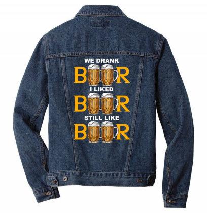 We Drank Beer I Liked Beer Still Like Beer T Shirt Men Denim Jacket Designed By Gnuh79