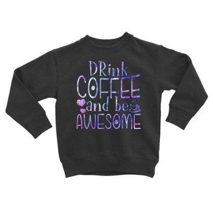 Drink Coffee And Be Awesome Toddler Sweatshirt Designed By Badaudesign