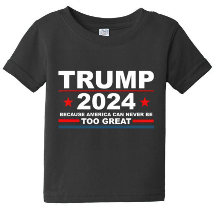 Trump 2024 Because America Can Never Be Too Great Baby Tee Designed By Kakashop