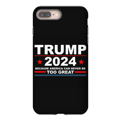 Trump 2024 Because America Can Never Be Too Great Iphone 8 Plus Case Designed By Kakashop