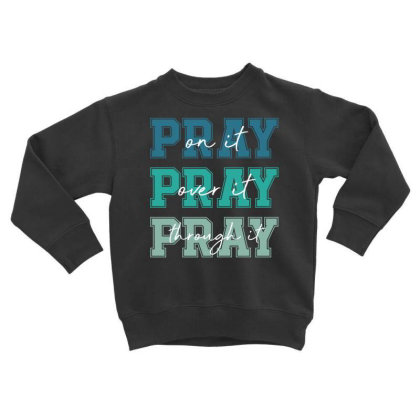 Pray On It Over It Through It Toddler Sweatshirt Designed By Sengul