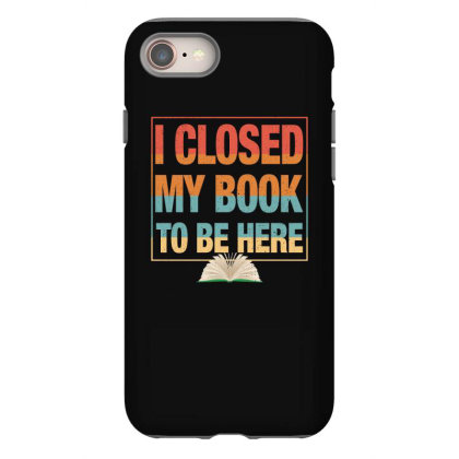 I Closed My Book To Be Here Iphone 8 Case Designed By Badaudesign