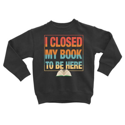 I Closed My Book To Be Here Toddler Sweatshirt Designed By Badaudesign