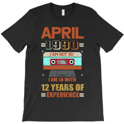 Aprıl 1990 I Am Not 30 I'm 18 With 12 Years Of Experience T-shirt Designed By Bettercallsaul