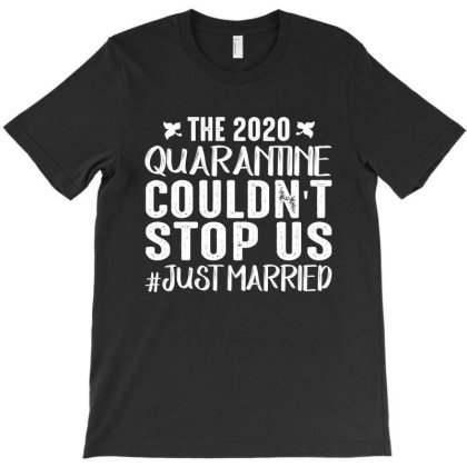 The 2020 Quarantine Couldn't Stop Us Just Married T-shirt Designed By Faical
