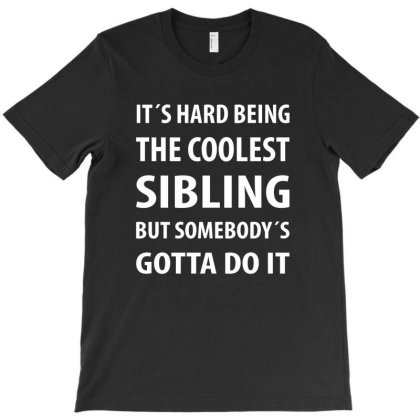 It's Hard Being The Coolest Sibling | Funny Quotes T-shirt Designed By Rafaellopez