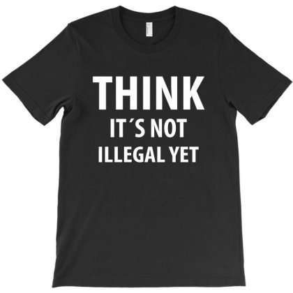 Think It´s Not Illegal Yet | Funny Quotes T-shirt Designed By Rafaellopez