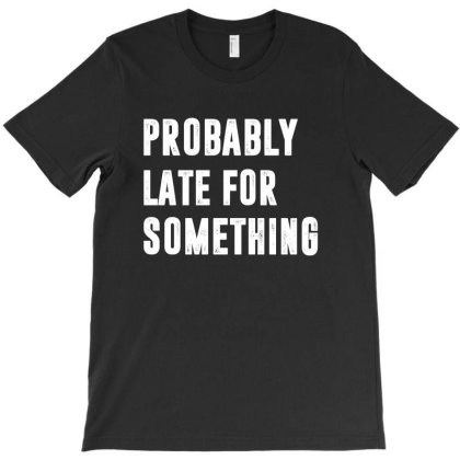 Probably Late For Something | Funny Quotes T-shirt Designed By Rafaellopez