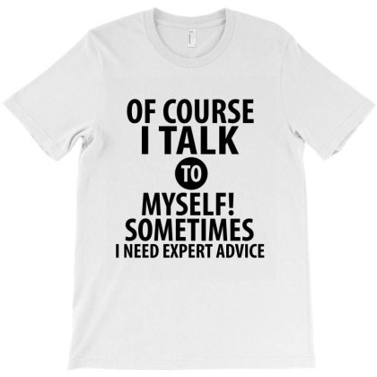 Of Course I Talk To Myself! | Funny Quotes T-shirt Designed By Rafaellopez