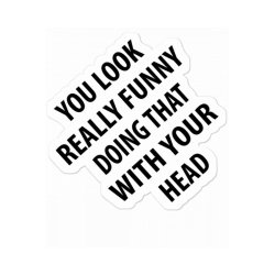 You Look Really Funny Doing That With Your Head| Funny Quotes Sticker Designed By Rafaellopez