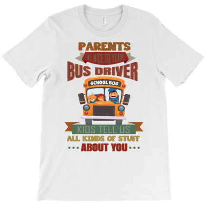 Parents  Be Nice To Your Bus Driver School Bus Kids Tell Us All Kinds T-shirt Designed By Vip.pro123
