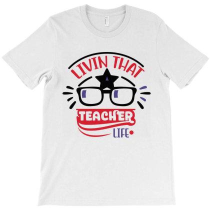 Livin That Teacher Life T-shirt Designed By Melissa Store
