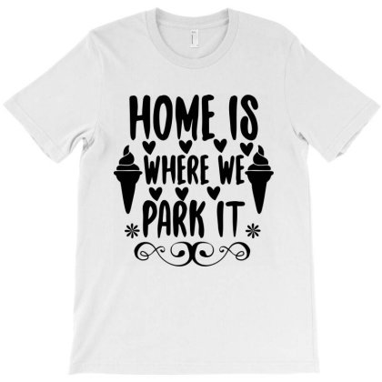 Home Is Where We Park It T-shirt Designed By Scranton Tees