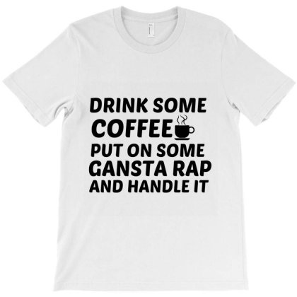 Drink Some Coffee Gansta Rap Handle It T-shirt Designed By Perfect Designers