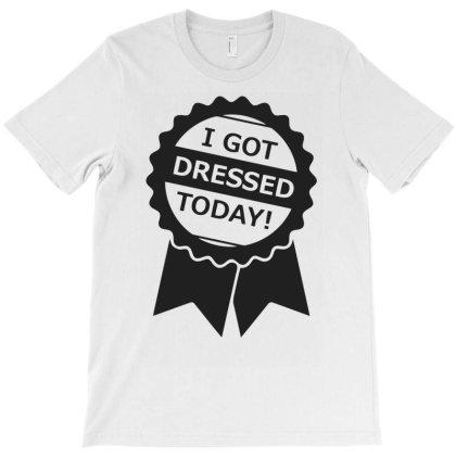 I Got Dressed Today Funny T-shirt Designed By Rusmashirt