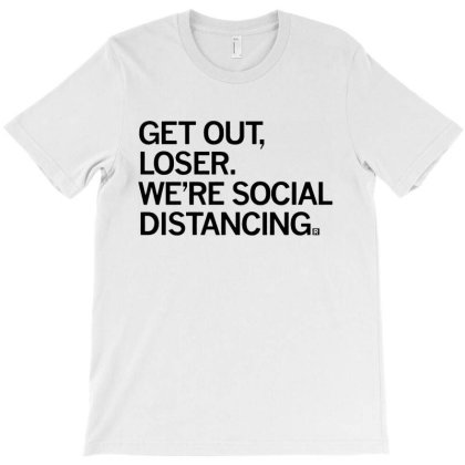 Get Out Loser We're Social Distancing T-shirt Designed By Feelgood Tees