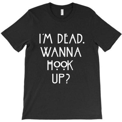 Im Dead Wanna Hook Up T-shirt Designed By Cuser4021