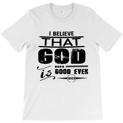I Believe That God Good Even When Life Is Not T-shirt Designed By Gomarket Tees